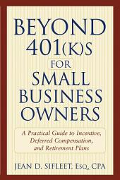 Beyond 401(k)s for Small Business Owners: A Practical Guide to Incentive, Deferred Compensation, and Retirement Plans