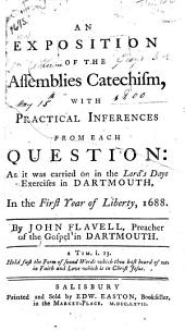 An Exposition of the Assemblies Catechism, with Practical Inferences from Each Question: As it was Carried on in the Lord's Days Exercises in Dartmouth, in the First Year of Liberty, 1688