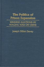 The Politics of Prison Expansion: Winning Elections by Waging War on Crime