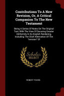 Contributions to a New Revision  Or  a Critical Companion to the New Testament  Being a Series of Notes on the Original Text  with the View of Securin PDF