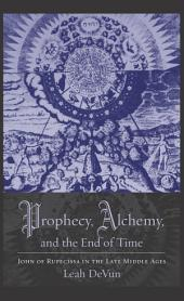 Prophecy, Alchemy, and the End of Time: John of Rupecissa in the Late Middle Ages
