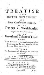 A Treatise on the Better Employment, and More Comfortable Support, of the Poor in Workhouses: Together with Some Observations on the Growth and Culture of Flax : with Divers New Inventions, Neatly Engraved on Copper, for the Improvement of Linen Manufacture, of which the Importance and Advantages are Considered and Evinced