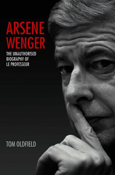 Download Arsene Wenger   The Unauthorised Biography of Le Professeur Book