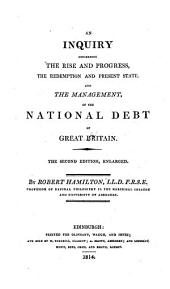An Inquiry Concerning The Rise And Progress, The Redemption And Present State, And The Management, Of The National Debt Of Great Britain