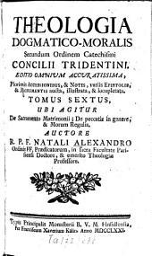 Theologia Dogmatico-Moralis: Secundum Ordinem Catechismi Concilii Tridentini. ¬Ubi ¬Agitur De Sacramento Matrimonii; De peccatis in genere, & Morum Regulis, Volume 6