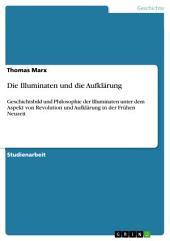 Die Illuminaten und die Aufklärung: Geschichtsbild und Philosophie der Illuminaten unter dem Aspekt von Revolution und Aufklärung in der Frühen Neuzeit
