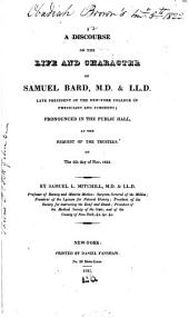 A Discourse on the Life and Character of Samuel Bard, M.D. & LL.D.: Late President of the New-York College of Physicians and Surgeons; Pronounced in the Public Hall, at the Request of the Trustees, on the 5th Day of Nov. 1821