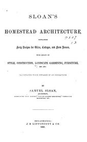 Sloan's Homestead Architecture: Containing Forty Designs for Villas, Cottages, and Farm Houses, with Essays on Style, Construction, Landscape Gardening, Furniture, Etc., Etc. Illustrated with Upwards of 200 Engravings