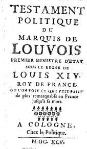 Testament politique du Marquis de Louvois, premier ministre d'etat sous le regne de Louis XIV. roy de France