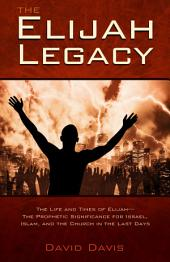 The Elijah Legacy: The Life and Times of Elijah-the Prophetic Significance for Israel, Islam, and the Church in the Last Days