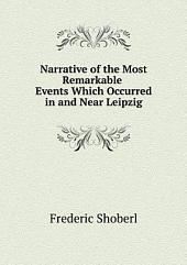 Narrative of the Most Remarkable Events Which Occurred in and Near Leipzig
