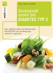 Genussvoll essen bei Diabetes Typ 2: Mit abwechslungsreichen Rezepten den Insulinspiegel natürlich senken