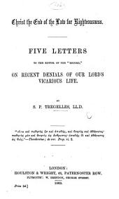 """Christ the end of the law for righteousness. Five letters to the editor of the """"Record,"""" on recent denials of our Lord's vicarious life"""