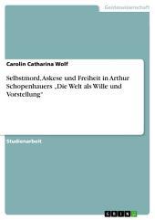 """Selbstmord, Askese und Freiheit in Arthur Schopenhauers """"Die Welt als Wille und Vorstellung"""""""