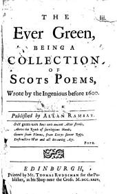 The Ever Green: Being a Collection of Scots Poems, Wrote by the Ingenious Before 1600 ...