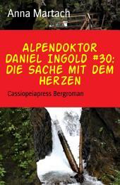 Alpendoktor Daniel Ingold #30: Die Sache mit dem Herzen: Cassiopeiapress Bergroman
