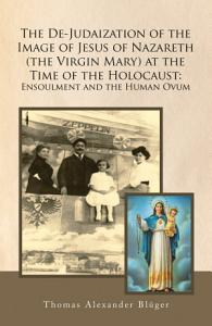 The De Judaization of the Image of Jesus of Nazareth  The Virgin Mary  at the Time of the Holocaust  Ensoulment and the Human Ovum