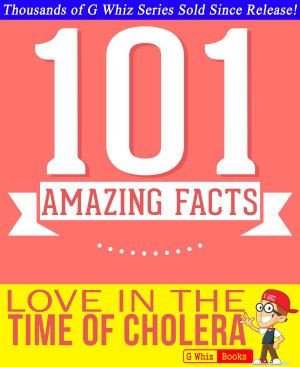 Love In The Time Of Cholera   101 Amazing Facts You Didn t Know PDF