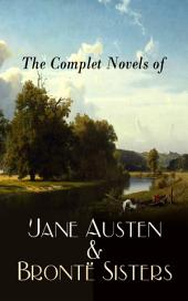 The Complete Novels of Jane Austen & Brontë Sisters: Sense and Sensibility, Pride and Prejudice, Mansfield Park, Emma, Northanger Abby, Persuasion, Wuthering Heights, Jane Eyre, Shirley, Villette, The Professor, Agnes Grey, The Tenant of Wildfell Hall…