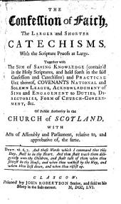 The Confession of Faith, the Larger and Shorter Catechisms, with the Scripture Proofs at Large. Together with the Sum of Saving Knowledge ... Covenants National and Solemn League, Acknowledgment of Sins and Engagement to Duties, Directories, Form of Church Government, &c. Of Public Authority in the Church of Scotland, with Acts of Assembly and Parliament Relative To, and Approbative Of, the Same
