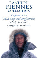 The Ranulph Fiennes Collection: Captain Scott; Mad, Bad and Dangerous to Know & Mad, Dogs and Englishmen