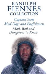 The Ranulph Fiennes Collection Captain Scott Mad Bad And Dangerous To Know Mad Dogs And Englishmen Book PDF