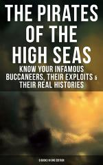 THE PIRATES OF THE HIGH SEAS – Know Your Infamous Buccaneers, Their Exploits & Their Real Histories (9 Books in One Edition)