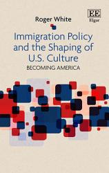 Immigration Policy And The Shaping Of U S Culture Book PDF
