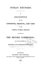 A description of the contents, objects, and uses of the various works printed by authority of the Record Commission: for the advancement of historical and antiquarian knowledge