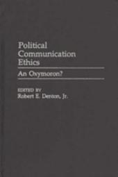 Political Communication Ethics: An Oxymoron?