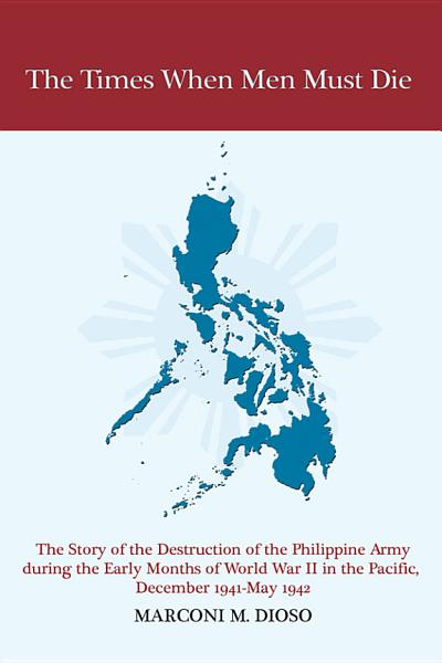 Download The Times When Men Must Die  The Story of the Destruction of the Philippine Army During the Early Months of World War II in the Pacific  December 1941 May 1942 Book