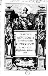 Francisci Agvilonii e Societate Iesv Opticorvm libri sex, philosophis iuxtà ac mathematicis utiles