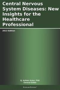 Central Nervous System Diseases  New Insights for the Healthcare Professional  2013 Edition