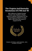 The Virginia and Kentucky Resolutions of 1798 and  99  With Jefferson s Original Draught Thereof  Also  Madison s Report  Calhoun s Address  Resolutio PDF