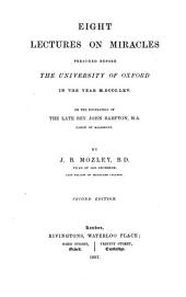 Eight Lectures on Miracles, Preached Before the University of Oxford in the Year M. DCCC. LXV. on the Foundation of the Late Rev. John Bampton ...