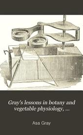 Gray's Lessons in Botany and Vegetable Physiology, Illustrated By...I. Sprague. To which is Added a Copious Glossary, Or Dictionary of Botanical Terms
