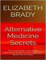 Alternative Medicine Secrets: The Undeniable Facts About Alternative Medicine That They Don't Want You to Know