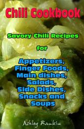 Chili Cookbook : Savory Chili Recipes for Appetizers, Finger Foods, Main dishes, Salads, Side Dishes, Snacks and Soups