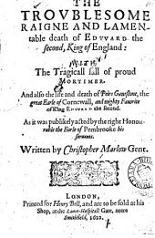 The troublesome raigne and lamentable death of Edward the Second, King of England: with the tragicall fall of proud Mortimer, and also the life and death of Peirs Gauestone, the great Earle of Cornewall and mighty favorite of King Edward the Second, as it was publikely acted by the right honourable the Earle of Pembrooke his servants