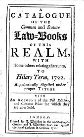 A Catalogue of the Common and Statute Lawbooks of this Realm, with Some Others Relating Thereunto, to Hilary Term, 1722: Alphabetically Digested Under Proper Titles. With an Account of the Best Editions, and Common Prices for which They are Now Sold