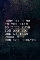 Just Kiss Me In The Rain  So I ll Know You Are Not One Of Them  Those Who Run For Shelter
