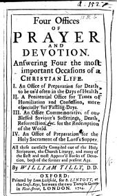 Four Offices of Prayer and Devotion, answering four the most important occasions of a Christian Life. I. An Office of preparation for death. ... II. A penitential office ... III. An Office commemorative of our ... Saviour's sufferings. ... IV. ... of preparation for the Holy Sacrament. ... Compiled out of the Holy Scriptures, the Church Liturgy, etc