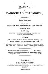 A Manual of Parochial Psalmody: Comprising Select Portions from the Old and New Versions of the Psalms, Together with Hymns, for the Principal Festivals Etc. of the Chuch of England, Revised and Adapted to the Service of the Church for Every Sunday, Etc. Throughout the Year