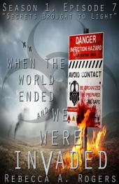 Secrets Brought to Light (When the World Ended and We Were Invaded: Season 1, Episode #7)