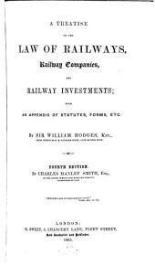 A Treatise on the Law of Railways, Railway Companies, and Railway Investments: With an Appendix of Statutes, Forms, Etc