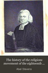The History of the Religions Movement of the Eighteenth Century Called Methodism, 2: Considered in It's Different Denominational Forms and It's Relations to British and American Protestantism