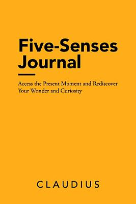 Five Senses Journal  Access the Present Moment and Rediscover Your Wonder and Curiosity