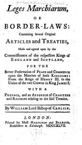 Leges Marchiarum, Or, Border-laws: Containing Several Original Articles and Treaties, Made and Agreed Upon by the Commissioners of the Respective Kings of England and Scotland : for the Better Preservation of Peace and Commerce Upon the Marches of Both Kingdoms : from the Reign of Henry III. to the Union of the Two Crowns in K. James I : with a Preface, and an Appendix of Charters and Records, Relating to the Said Treaties