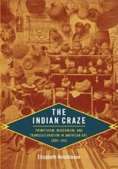 The Indian Craze: Primitivism, Modernism, and Transculturation in American Art, 1890–1915