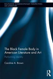 The Black Female Body in American Literature and Art: Performing Identity